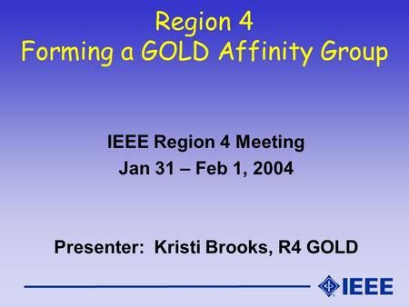 Region 4 Forming a GOLD Affinity Group IEEE Region 4 Meeting Jan 31 – Feb 1, 2004 Presenter: Kristi Brooks, R4 GOLD.