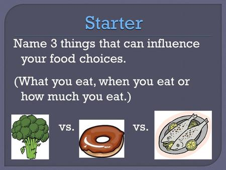 Name 3 things that can influence your food choices. (What you eat, when you eat or how much you eat.) vs.