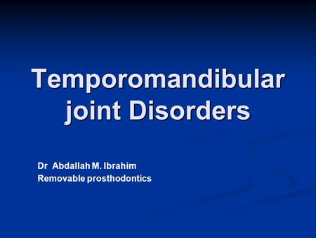 Temporomandibular joint Disorders Dr Abdallah M. Ibrahim Removable prosthodontics.