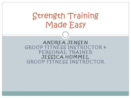 ANDREA JENSEN GROUP FITNESS INSTRUCTOR & PERSONAL TRAINER JESSICA HUMMEL GROUP FITNESS INSTRUCTOR Strength Training Made Easy.