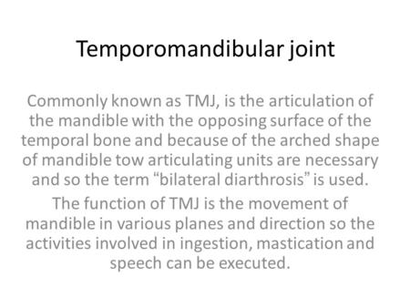 Temporomandibular joint Commonly known as TMJ, is the articulation of the mandible with the opposing surface of the temporal bone and because of the arched.
