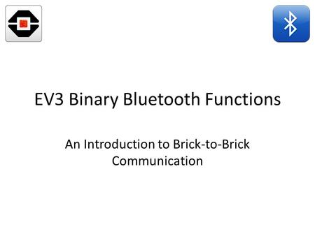 EV3 Binary Bluetooth Functions An Introduction to Brick-to-Brick Communication.