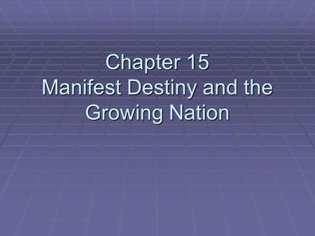 Chapter 15 Manifest Destiny and the Growing Nation.