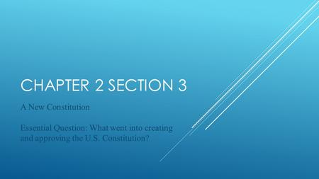 CHAPTER 2 SECTION 3 A New Constitution Essential Question: What went into creating and approving the U.S. Constitution?