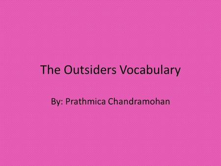 The Outsiders Vocabulary By: Prathmica Chandramohan.