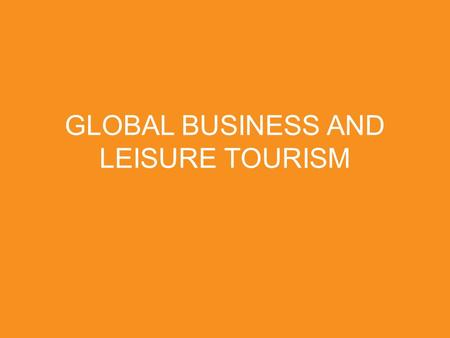 GLOBAL BUSINESS AND LEISURE TOURISM. THE TRAVELER SEES WHAT HE SEES. THE TOURIST SEES WHAT HE HAS COME TO SEE. - G.K. Chesterton.
