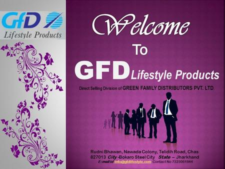 GFD Lifestyle Products Direct Selling Division of GREEN FAMILY DISTRIBUTORS PVT. LTD. Rudni Bhawan, Nawada Colony, Telidih Road, Chas 827013 City -Bokaro.