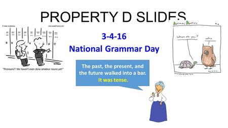 PROPERTY D SLIDES 3-4-16 National Grammar Day The past, the present, and the future walked into a bar. It was tense.