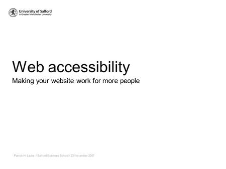Web accessibility Patrick H. Lauke / Salford Business School / 23 November 2007 Making your website work for more people.