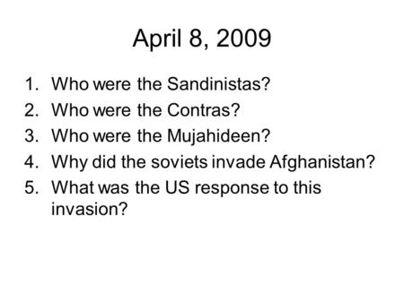 April 8, 2009 1.Who were the Sandinistas? 2.Who were the Contras? 3.Who were the Mujahideen? 4.Why did the soviets invade Afghanistan? 5.What was the US.