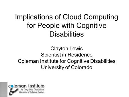 Implications of Cloud Computing for People with Cognitive Disabilities Clayton Lewis Scientist in Residence Coleman Institute for Cognitive Disabilities.