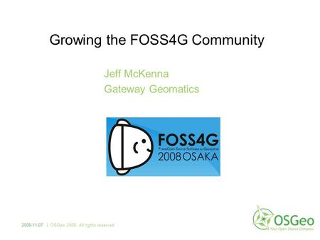 Growing the FOSS4G Community Jeff McKenna Gateway Geomatics 2008-11-07 | OSGeo 2008. All rights reserved.