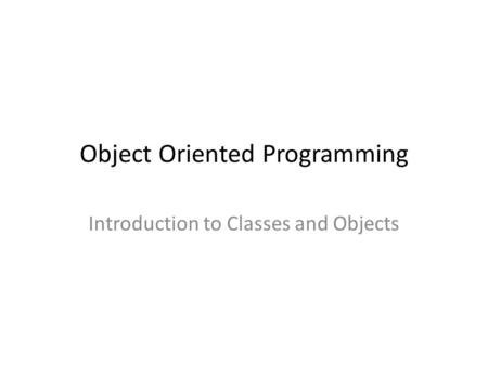Object Oriented Programming Introduction to Classes and Objects.