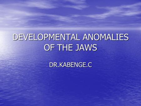 DEVELOPMENTAL ANOMALIES OF THE JAWS DR.KABENGE.C.