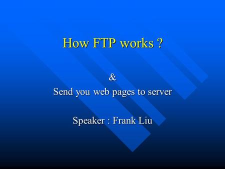 How FTP works ? & Send you web pages to server Speaker : Frank Liu.