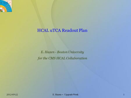 2012-05-22E. Hazen -- Upgrade Week1 HCAL uTCA Readout Plan E. Hazen - Boston University for the CMS HCAL Collaboration.