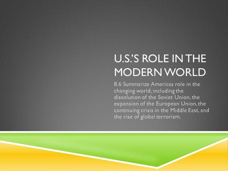 U.S.'S ROLE IN THE MODERN WORLD 8.6 Summarize Americas role in the changing world, including the dissolution of the Soviet Union, the expansion of the.