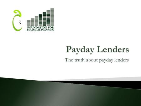 The truth about payday lenders.  This presentation has been prepared by a grantee of the Foundation for Financial Planning for the purpose of educating.