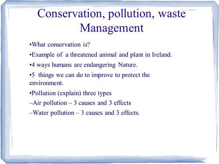 Conservation, pollution, waste Management What conservation is? Example of a threatened animal and plant in Ireland. 4 ways humans are endangering Nature.