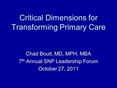Critical Dimensions for Transforming Primary Care Chad Boult, MD, MPH, MBA 7 th Annual SNP Leadership Forum October 27, 2011.