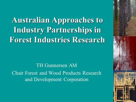 Australian Approaches to Industry Partnerships in Forest Industries Research TH Gunnersen AM Chair Forest and Wood Products Research and Development Corporation.