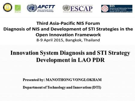 Presented by: MANOTHONG VONGLOKHAM Department of Technology and Innovation (DTI) Innovation System Diagnosis and STI Strategy Development in LAO PDR.