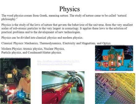 "Physics The word physics comes from Greek, meaning nature. The study of nature came to be called ""natural philosophy."" Physics is the study of the laws."