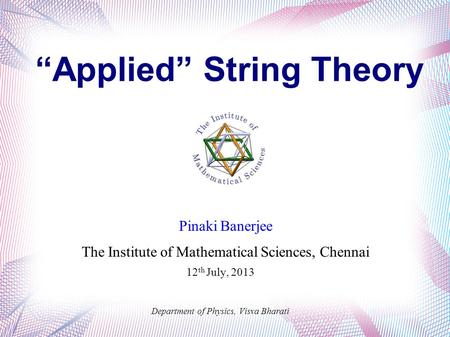 """Applied"" String Theory Pinaki Banerjee The Institute of Mathematical Sciences, Chennai Department of Physics, Visva Bharati 12 th July, 2013."
