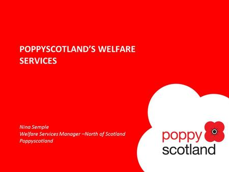 POPPYSCOTLAND'S WELFARE SERVICES Nina Semple Welfare Services Manager –North of Scotland Poppyscotland.