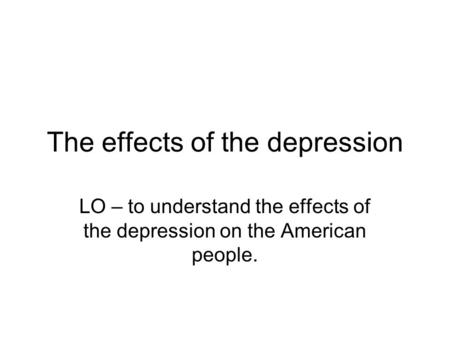 The effects of the depression LO – to understand the effects of the depression on the American people.