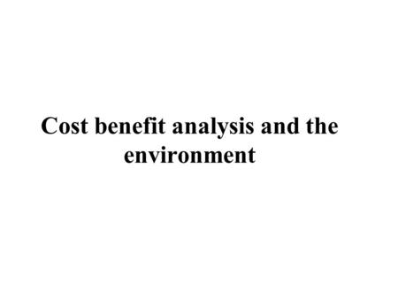 Cost benefit analysis and the environment. Social Cost-benefit analysis Cost-benefit analysis, CBA, is the social appraisal of marginal investment projects,