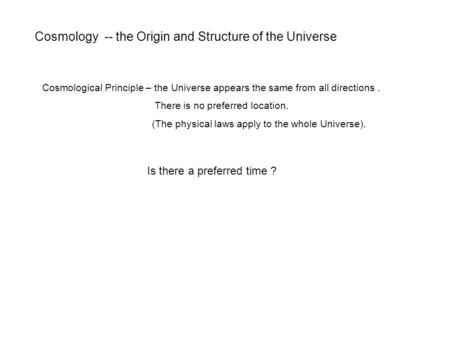 Cosmology -- the Origin and Structure of the Universe Cosmological Principle – the Universe appears the same from all directions. There is no preferred.
