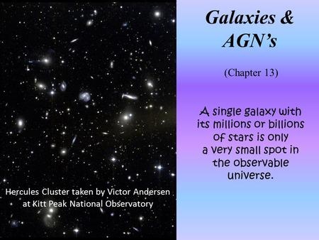 A single galaxy with its millions or billions of stars is only a very small spot in the observable universe. Galaxies & AGN's (Chapter 13) Hercules Cluster.