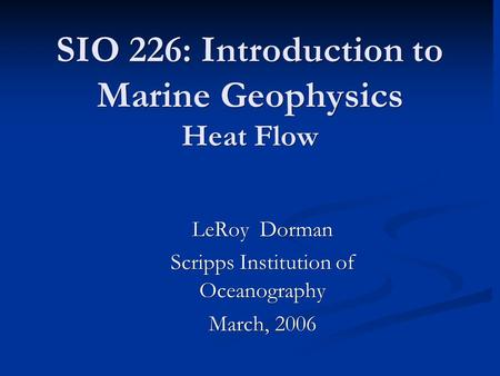 SIO 226: Introduction to Marine Geophysics Heat Flow LeRoy Dorman Scripps Institution of Oceanography March, 2006.
