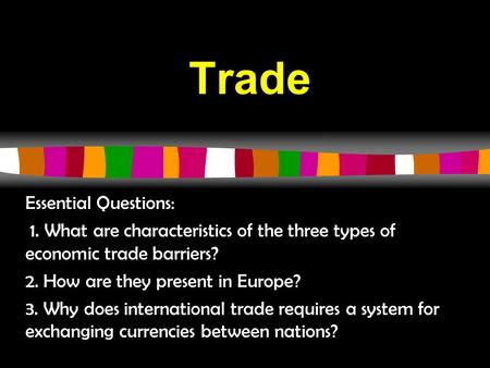Trade Essential Questions: 1. What are characteristics of the three types of economic trade barriers? 2. How are they present in Europe? 3. Why does international.
