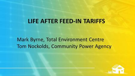 LIFE AFTER FEED-IN TARIFFS Mark Byrne, Total Environment Centre Tom Nockolds, Community Power Agency.