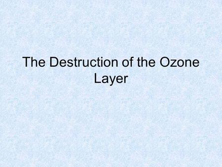 The Destruction of the Ozone Layer. High up in the stratosphere, Oliver Ozone (O 3 ) hangs out soaking up the rays.