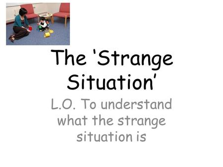 The 'Strange Situation' L.O. To understand what the strange situation is.