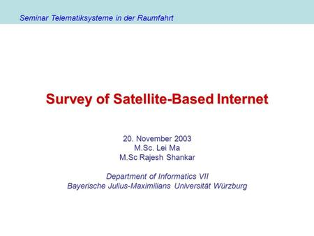 <strong>Survey</strong> of Satellite-Based Internet 20. November 2003 M.Sc. Lei Ma M.Sc Rajesh Shankar Department of Informatics VII Bayerische Julius-Maximilians Universität.