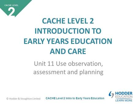 CACHE Level 2 Intro to Early Years Education © Hodder & Stoughton Limited CACHE LEVEL 2 INTRODUCTION TO EARLY YEARS EDUCATION AND CARE Unit 11 Use observation,