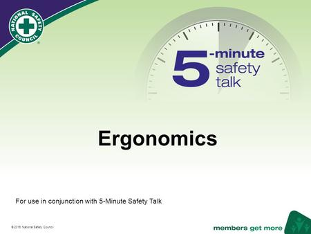® © 2016 National Safety Council Ergonomics For use in conjunction with 5-Minute Safety Talk.