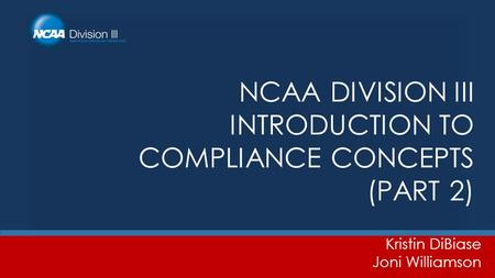 NCAA DIVISION III INTRODUCTION TO COMPLIANCE CONCEPTS (PART 2) Kristin DiBiase Joni Williamson.