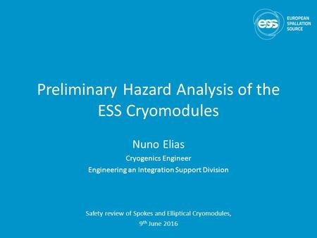 Preliminary Hazard Analysis of the ESS Cryomodules Nuno Elias <strong>Cryogenics</strong> <strong>Engineer</strong> <strong>Engineering</strong> an Integration Support Division Safety review of Spokes and.