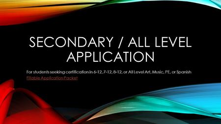 SECONDARY / ALL LEVEL APPLICATION For students seeking certification in 6-12, 7-12, 8-12, or All Level Art, Music, PE, or Spanish Fillable Application.