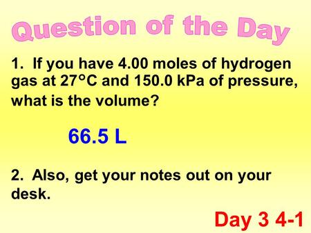 1. If you have 4.00 moles of hydrogen gas at 27°C and 150.0 kPa of pressure, what is the volume? 2. Also, get your notes out on your desk. Day 3 4-1 66.5.