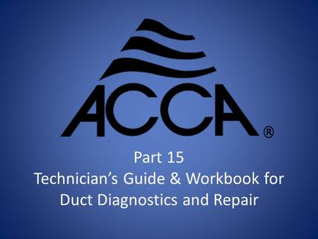 Part 15 Technician's Guide & Workbook for Duct Diagnostics and Repair.