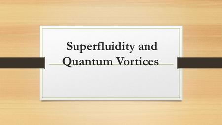 Superfluidity and Quantum Vortices. Outline of the presentation Bose-Einstein Condensation Superfluidity Quantum Vortix.