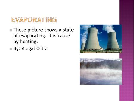These picture shows a state of evaporating. It is cause by heating. By: Abigal Ortiz.