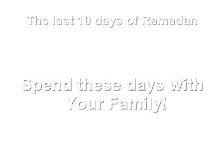 The last 10 days of Ramadan Spend these days with Your Family!