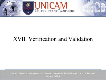 Laurea Triennale in Informatica – Corso di Ingegneria del Software I – A.A. 2006/2007 Andrea Polini XVII. Verification and Validation.